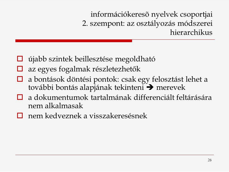 26 információkeresõ nyelvek csoportjai 2. szempont: az osztályozás módszerei hierarchikus  újabb szintek beillesztése megoldható  az egyes fogalmak