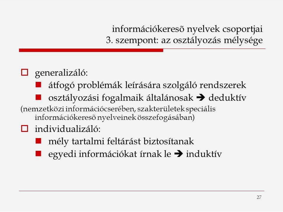 27 információkeresõ nyelvek csoportjai 3. szempont: az osztályozás mélysége  generalizáló: átfogó problémák leírására szolgáló rendszerek osztályozás