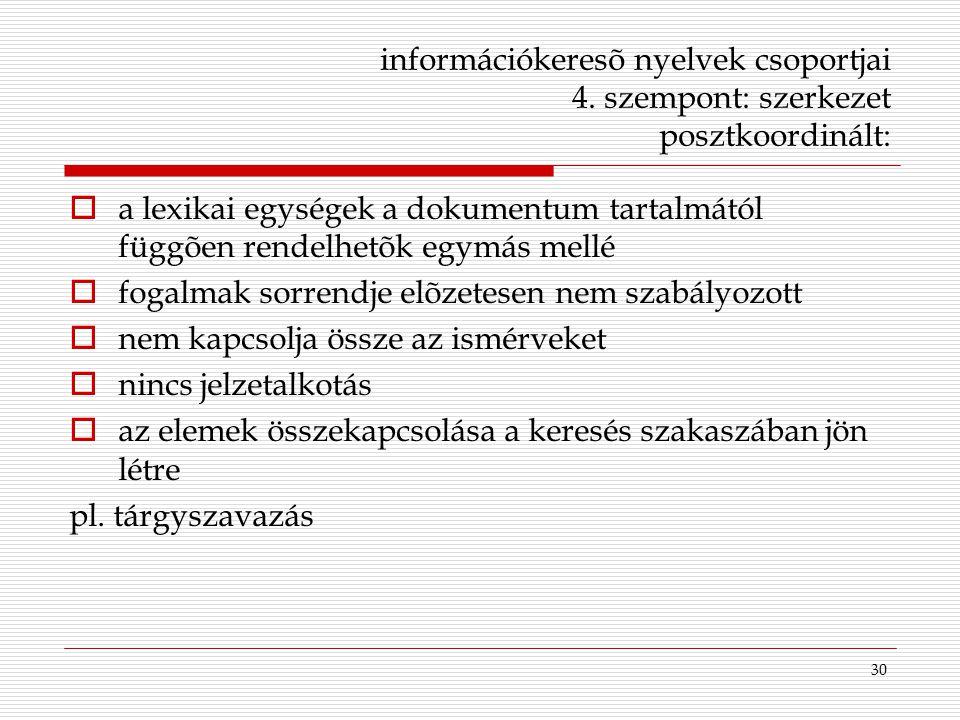 30 információkeresõ nyelvek csoportjai 4. szempont: szerkezet posztkoordinált:  a lexikai egységek a dokumentum tartalmától függõen rendelhetõk egymá