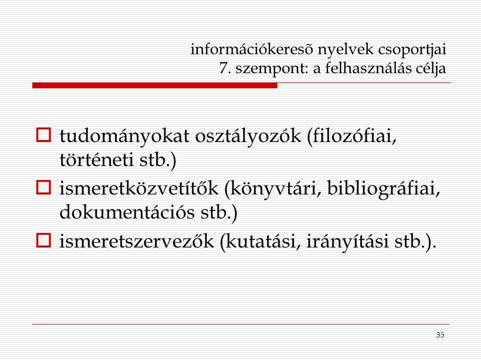 35 információkeresõ nyelvek csoportjai 7. szempont: a felhasználás célja  tudományokat osztályozók (filozófiai, történeti stb.)  ismeretközvetítők (