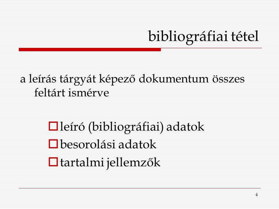 4 bibliográfiai tétel a leírás tárgyát képező dokumentum összes feltárt ismérve  leíró (bibliográfiai) adatok  besorolási adatok  tartalmi jellemző