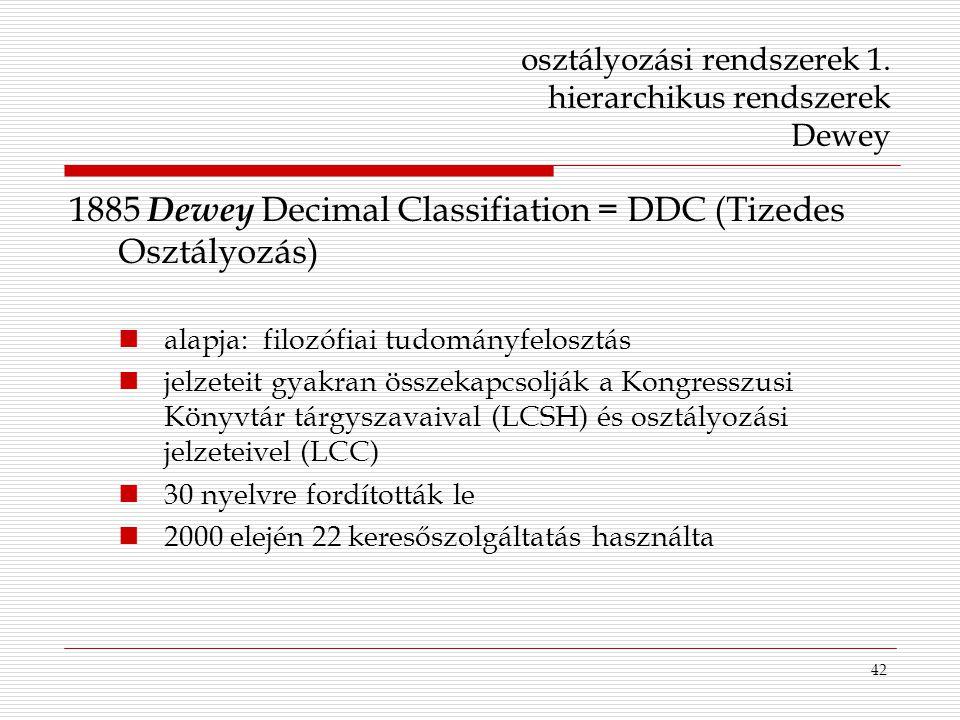 42 osztályozási rendszerek 1. hierarchikus rendszerek Dewey 1885 Dewey Decimal Classifiation = DDC (Tizedes Osztályozás) alapja: filozófiai tudományfe