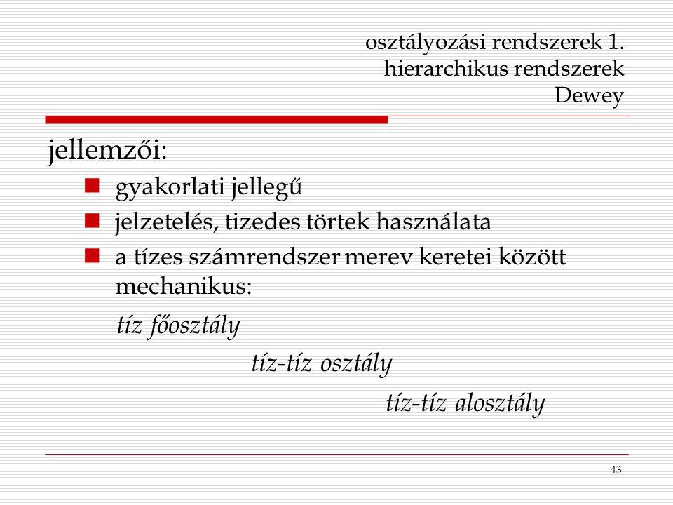43 osztályozási rendszerek 1. hierarchikus rendszerek Dewey jellemzői: gyakorlati jellegű jelzetelés, tizedes törtek használata a tízes számrendszer m