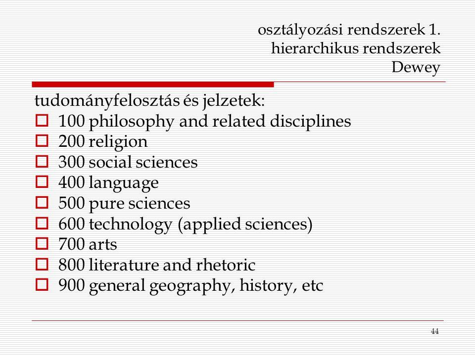 44 osztályozási rendszerek 1. hierarchikus rendszerek Dewey tudományfelosztás és jelzetek:  100 philosophy and related disciplines  200 religion  3