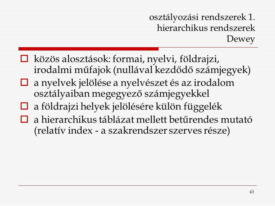 45 osztályozási rendszerek 1. hierarchikus rendszerek Dewey  közös alosztások: formai, nyelvi, földrajzi, irodalmi műfajok (nullával kezdődő számjegy