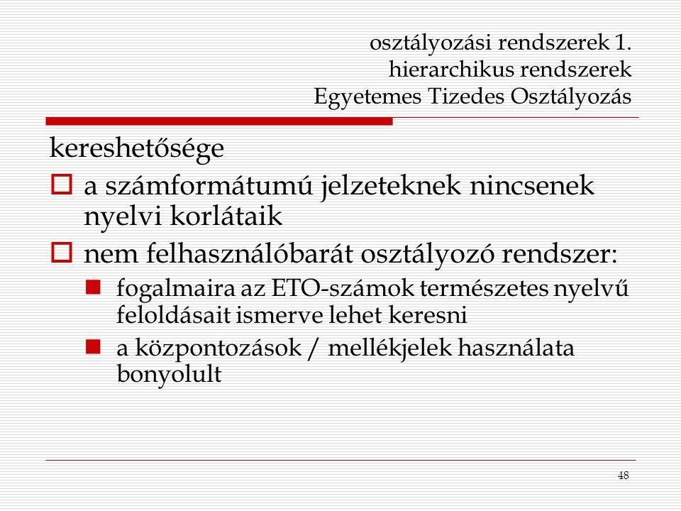 48 osztályozási rendszerek 1. hierarchikus rendszerek Egyetemes Tizedes Osztályozás kereshetősége  a számformátumú jelzeteknek nincsenek nyelvi korlá
