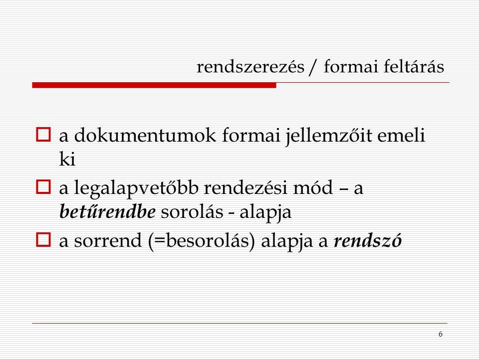 6 rendszerezés / formai feltárás  a dokumentumok formai jellemzőit emeli ki  a legalapvetőbb rendezési mód – a betűrendbe sorolás - alapja  a sorre