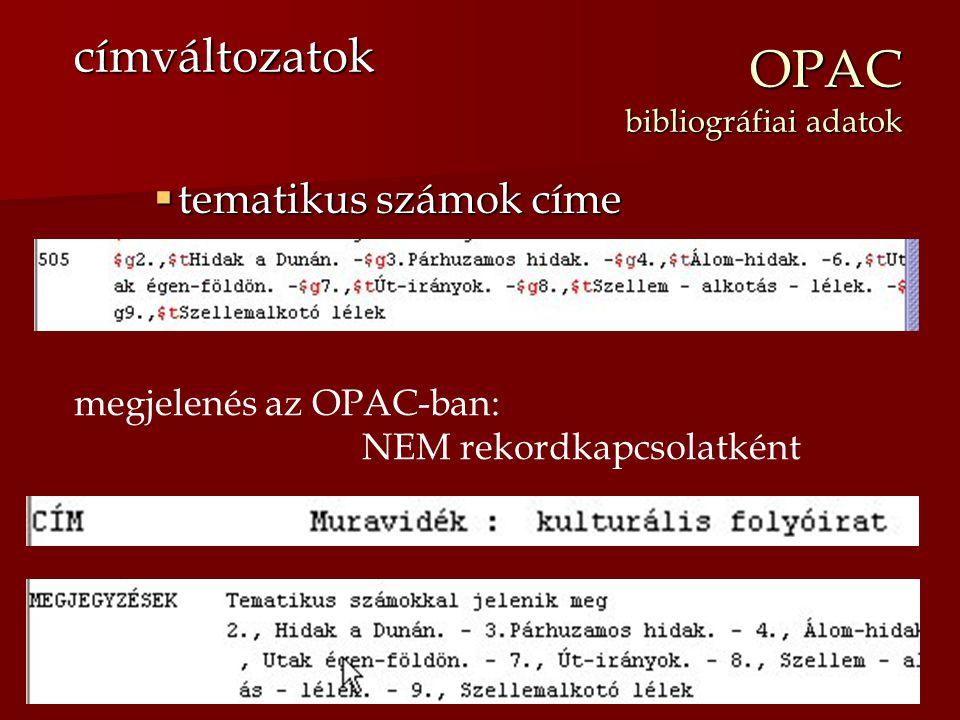 OPAC bibliográfiai adatok  tematikus számok címe címváltozatok megjelenés az OPAC-ban: NEM rekordkapcsolatként