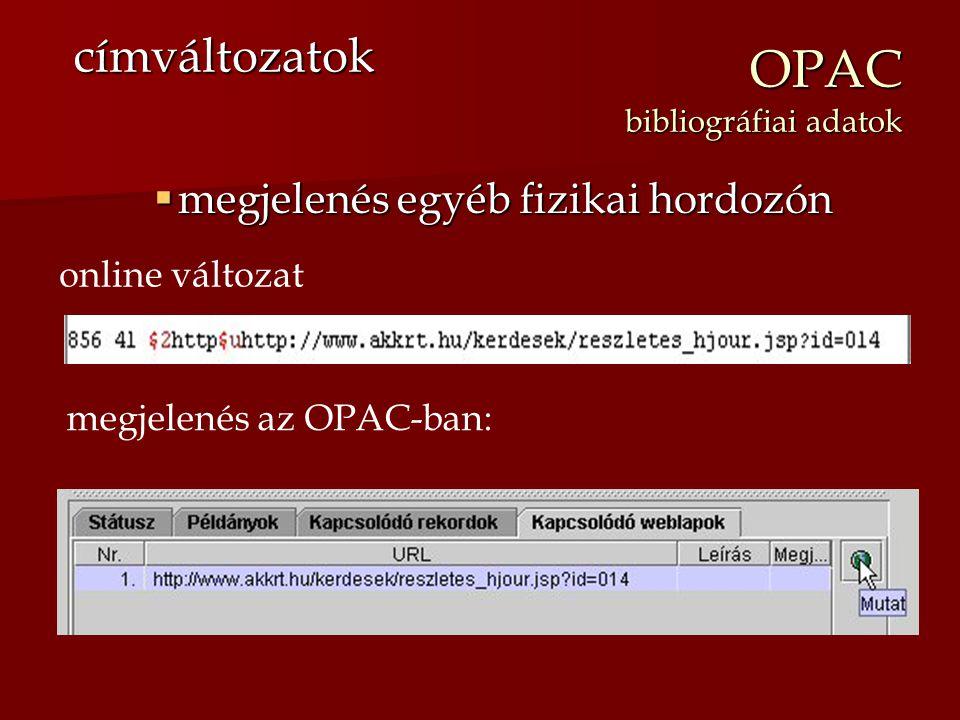 OPAC bibliográfiai adatok  megjelenés egyéb fizikai hordozón címváltozatok online változat megjelenés az OPAC-ban:
