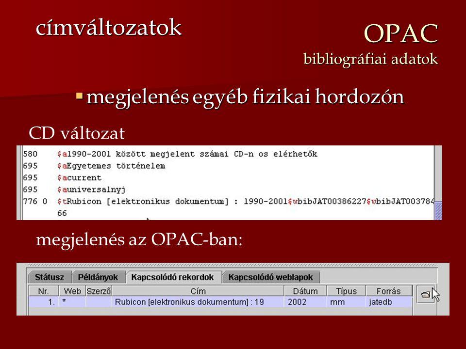 OPAC bibliográfiai adatok  megjelenés egyéb fizikai hordozón címváltozatok CD változat megjelenés az OPAC-ban: