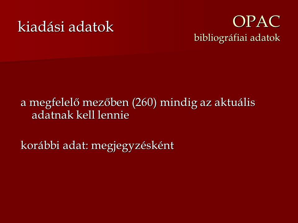 OPAC bibliográfiai adatok a megfelelő mezőben (260) mindig az aktuális adatnak kell lennie korábbi adat: megjegyzésként kiadási adatok