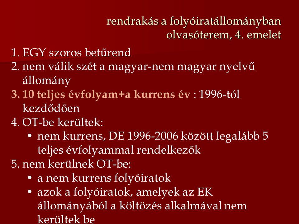 rendrakás a folyóiratállományban olvasóterem, 4. emelet 1.EGY szoros betűrend 2.nem válik szét a magyar-nem magyar nyelvű állomány 3.10 teljes évfolya