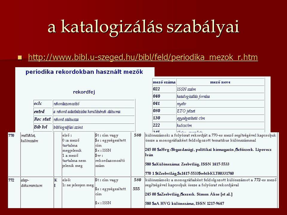 a katalogizálás szabályai http://www.bibl.u-szeged.hu/bibl/feld/periodika_mezok_r.htm http://www.bibl.u-szeged.hu/bibl/feld/periodika_mezok_r.htm http