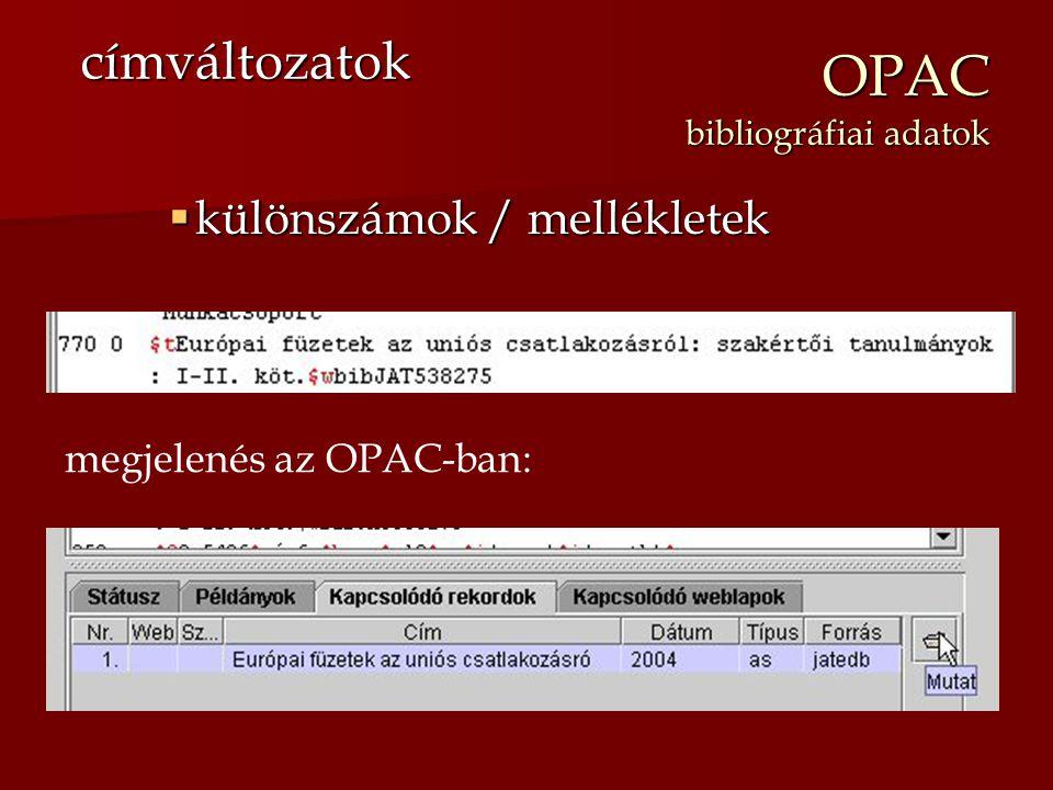 OPAC bibliográfiai adatok  különszámok / mellékletek címváltozatok megjelenés az OPAC-ban: