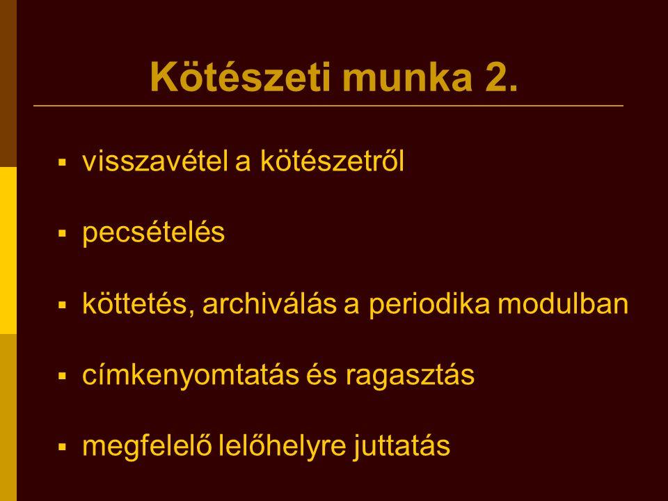 Kötészeti munka 2.  visszavétel a kötészetről  pecsételés  köttetés, archiválás a periodika modulban  címkenyomtatás és ragasztás  megfelelő lelő