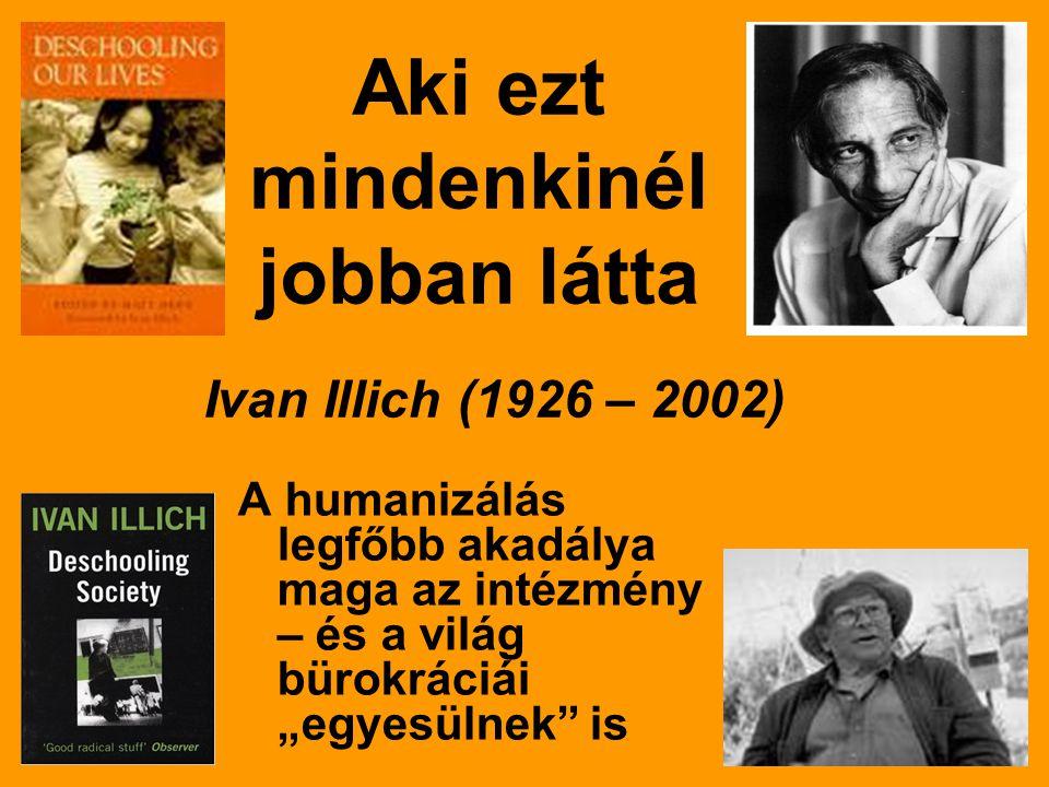 """Aki ezt mindenkinél jobban látta A humanizálás legfőbb akadálya maga az intézmény – és a világ bürokráciái """"egyesülnek is Ivan Illich (1926 – 2002)"""