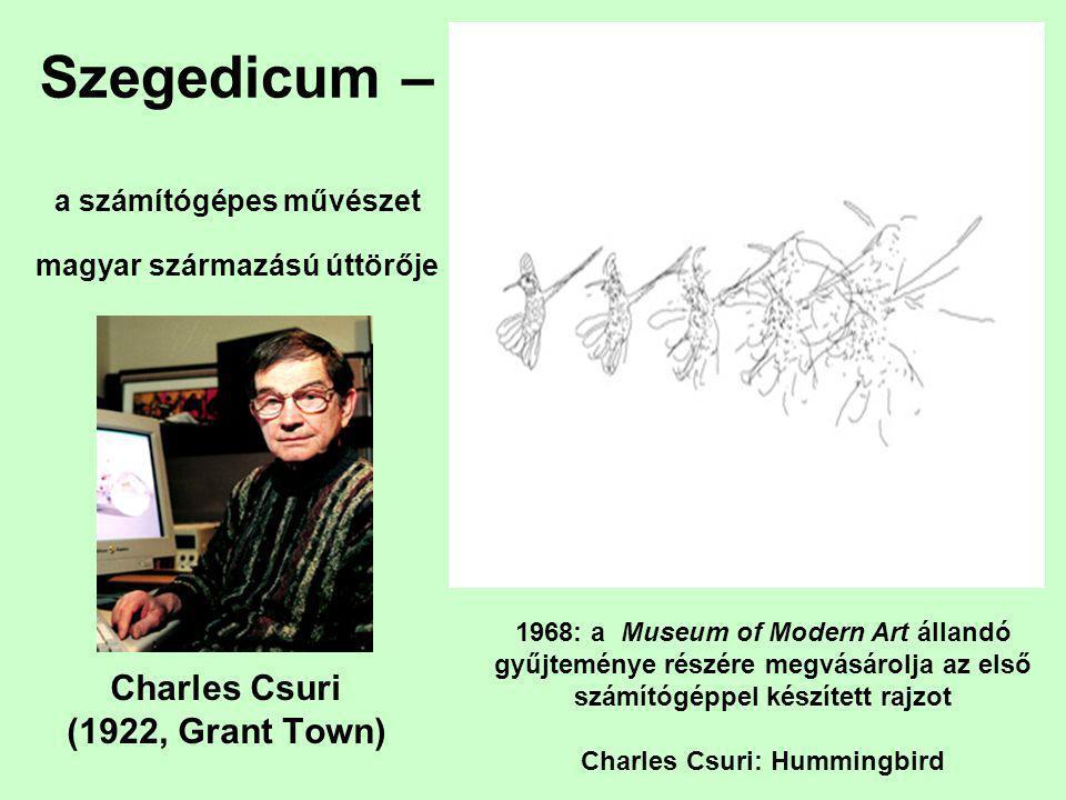 Szegedicum – a számítógépes művészet magyar származású úttörője Charles Csuri (1922, Grant Town) 1968: a Museum of Modern Art állandó gyűjteménye részére megvásárolja az első számítógéppel készített rajzot Charles Csuri: Hummingbird
