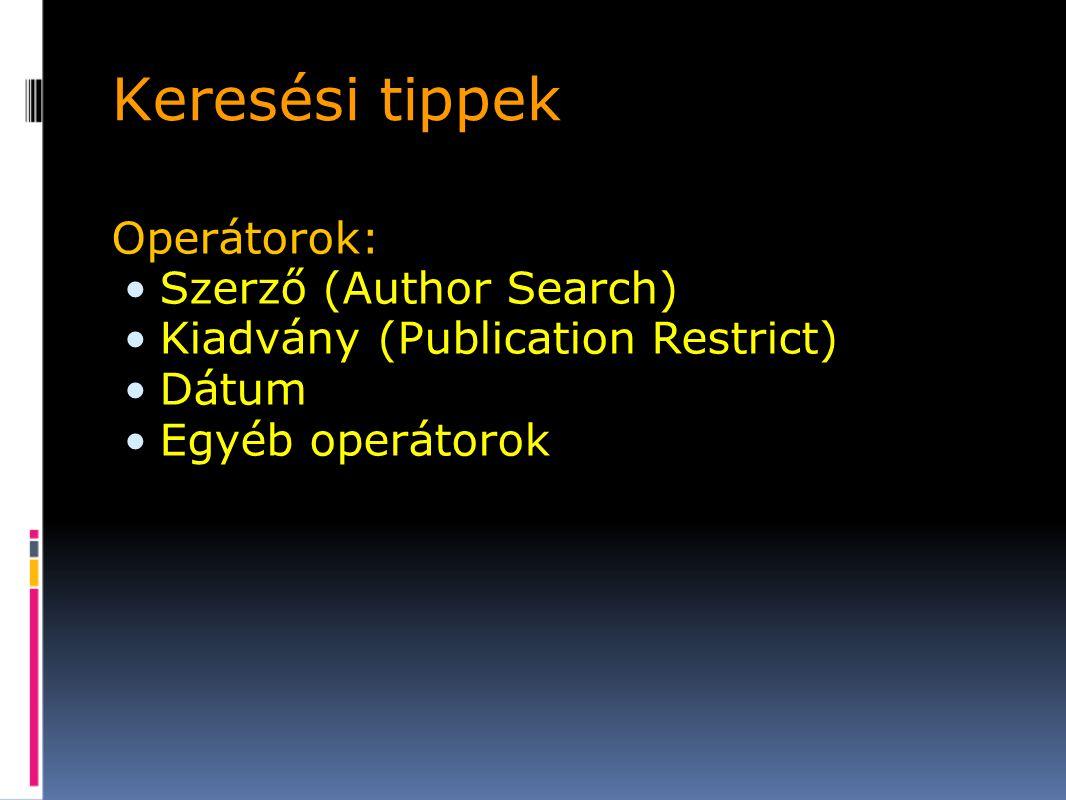 Keresési tippek Operátorok: Szerző (Author Search) Kiadvány (Publication Restrict) Dátum Egyéb operátorok