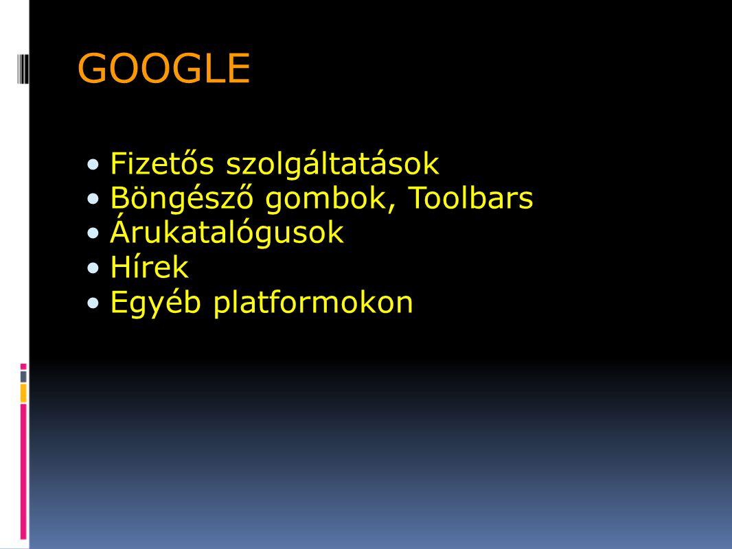 GOOGLE Fizetős szolgáltatások Böngésző gombok, Toolbars Árukatalógusok Hírek Egyéb platformokon