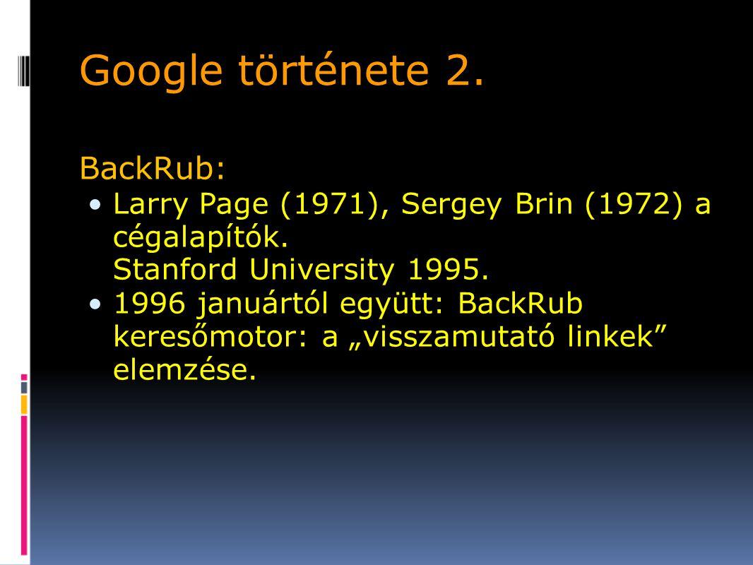Google története 2.BackRub: Larry Page (1971), Sergey Brin (1972) a cégalapítók.