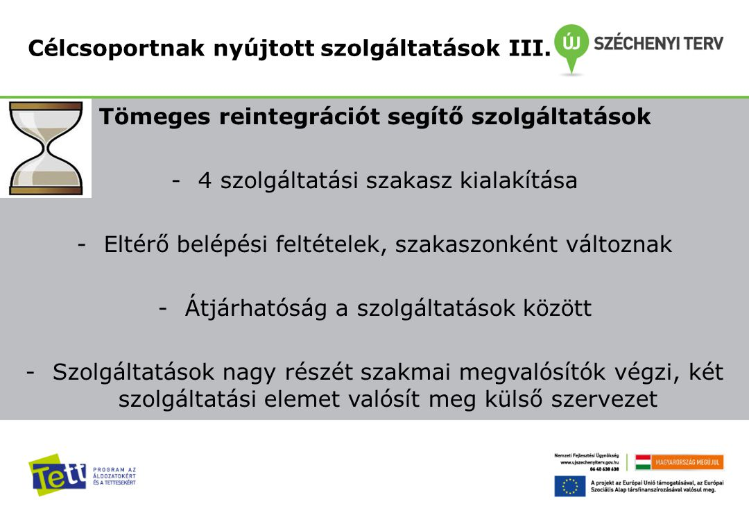 Tömeges reintegrációt segítő szolgáltatások -4 szolgáltatási szakasz kialakítása -Eltérő belépési feltételek, szakaszonként változnak -Átjárhatóság a szolgáltatások között -Szolgáltatások nagy részét szakmai megvalósítók végzi, két szolgáltatási elemet valósít meg külső szervezet Célcsoportnak nyújtott szolgáltatások III.