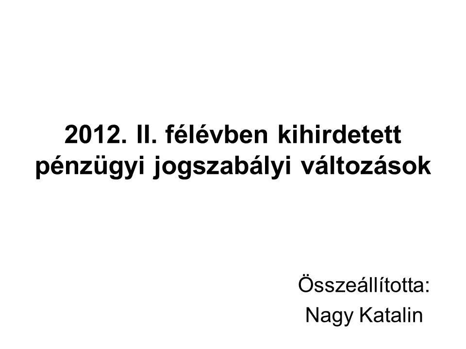 2012. II. félévben kihirdetett pénzügyi jogszabályi változások Összeállította: Nagy Katalin