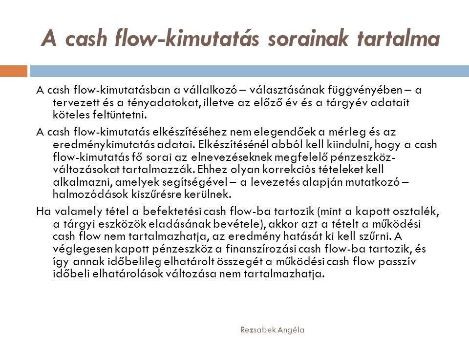 A cash flow-kimutatás sorainak tartalma Rezsabek Angéla A cash flow-kimutatásban a vállalkozó – választásának függvényében – a tervezett és a tényadatokat, illetve az előző év és a tárgyév adatait köteles feltüntetni.