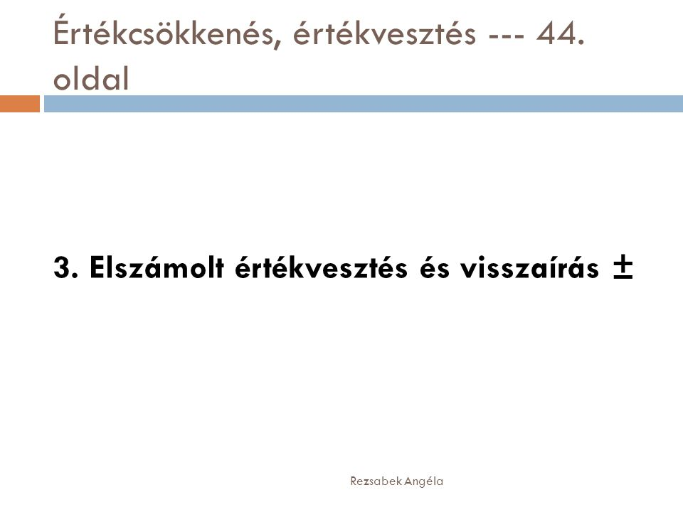 Értékcsökkenés, értékvesztés --- 44. oldal Rezsabek Angéla 3. Elszámolt értékvesztés és visszaírás ±