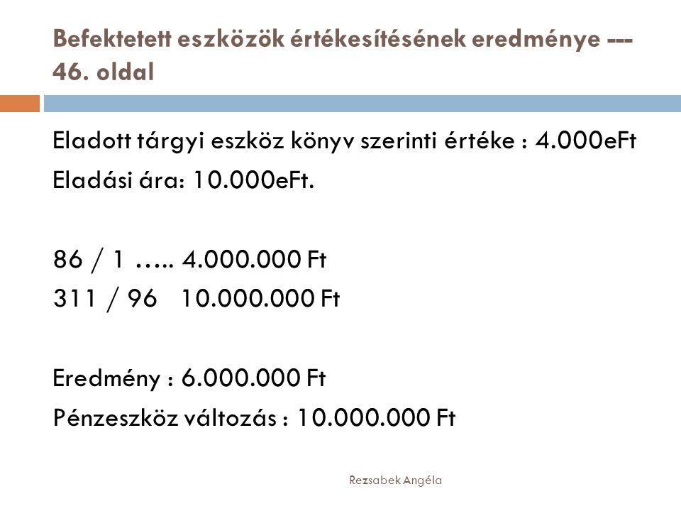 Befektetett eszközök értékesítésének eredménye --- 46. oldal Rezsabek Angéla Eladott tárgyi eszköz könyv szerinti értéke : 4.000eFt Eladási ára: 10.00