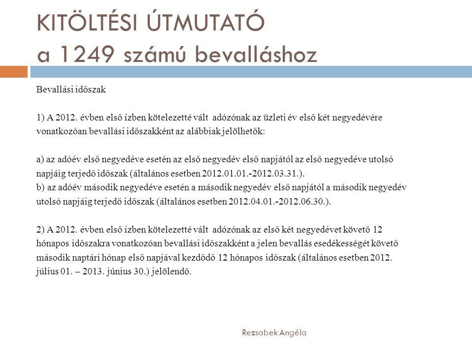 KITÖLTÉSI ÚTMUTATÓ a 1249 számú bevalláshoz Rezsabek Angéla Bevallási időszak 1) A 2012. évben első ízben kötelezetté vált adózónak az üzleti év első