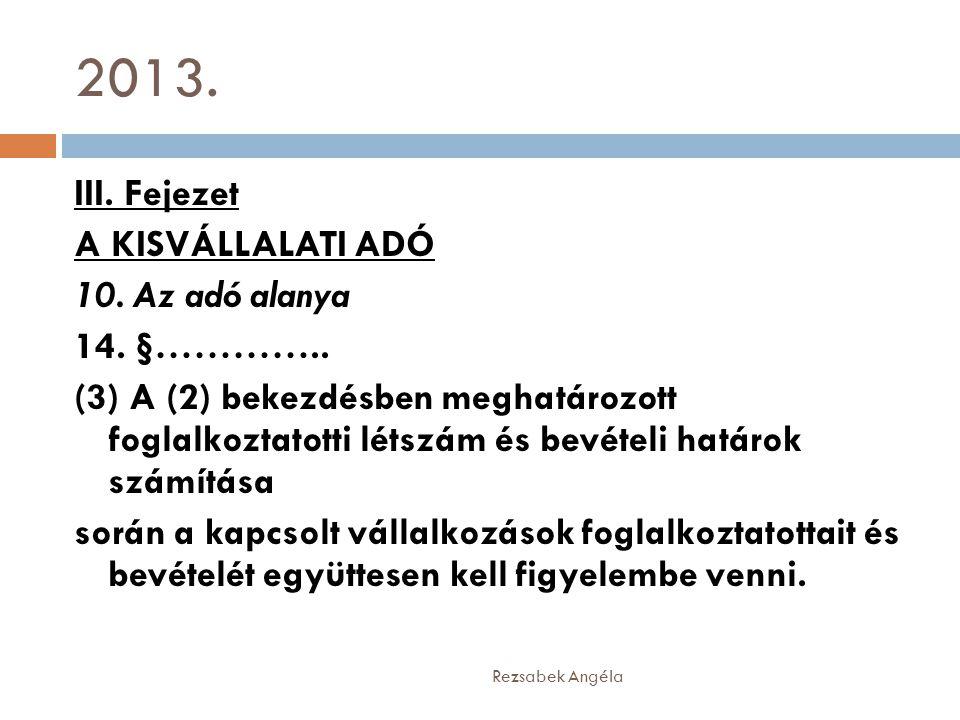 2013. Rezsabek Angéla III. Fejezet A KISVÁLLALATI ADÓ 10. Az adó alanya 14. §………….. (3) A (2) bekezdésben meghatározott foglalkoztatotti létszám és be