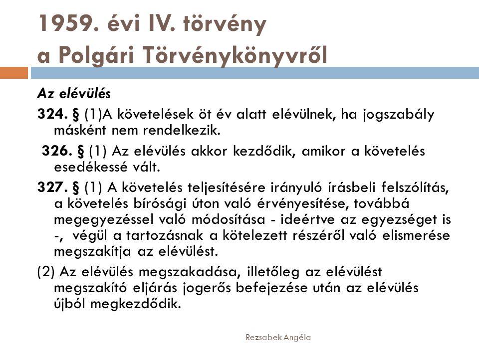 1959. évi IV. törvény a Polgári Törvénykönyvről Az elévülés 324. § (1)A követelések öt év alatt elévülnek, ha jogszabály másként nem rendelkezik. 326.