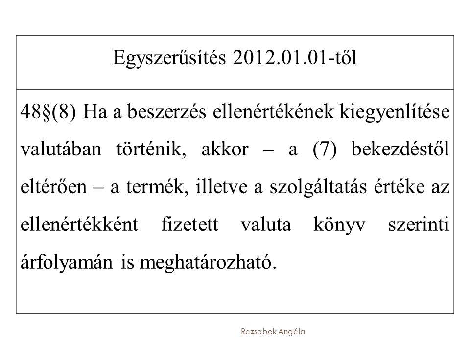Rezsabek Angéla Egyszerűsítés 2012.01.01-től 48§(8) 1 Ha a beszerzés ellenértékének kiegyenlítése valutában történik, akkor – a (7) bekezdéstől eltérően – a termék, illetve a szolgáltatás értéke az ellenértékként fizetett valuta könyv szerinti árfolyamán is meghatározható.