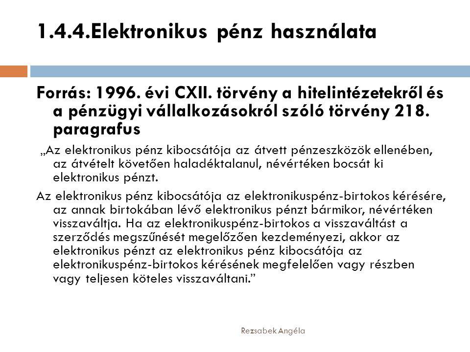 1.4.4.Elektronikus pénz használata Rezsabek Angéla Forrás: 1996. évi CXII. törvény a hitelintézetekről és a pénzügyi vállalkozásokról szóló törvény 21