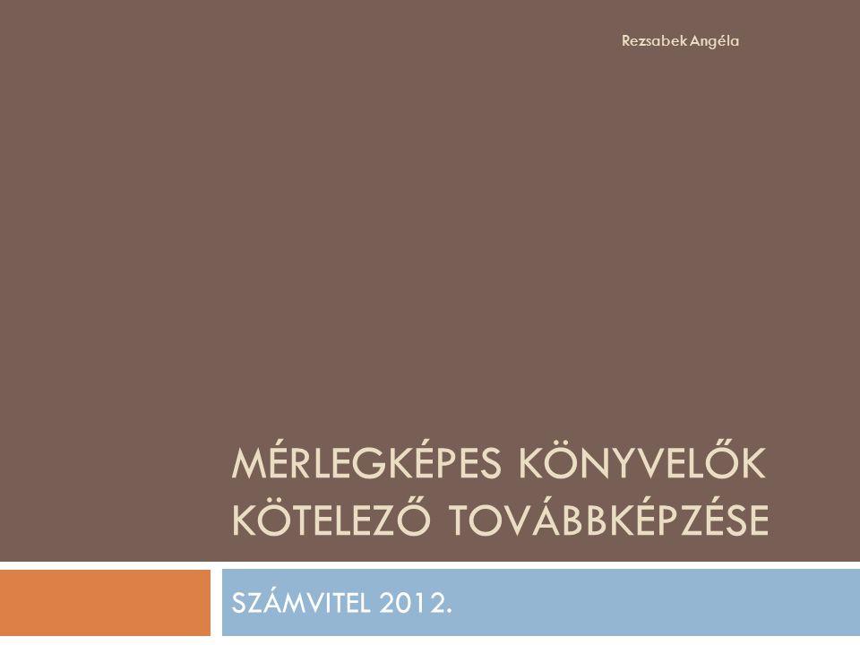 MÉRLEGKÉPES KÖNYVELŐK KÖTELEZŐ TOVÁBBKÉPZÉSE SZÁMVITEL 2012. Rezsabek Angéla