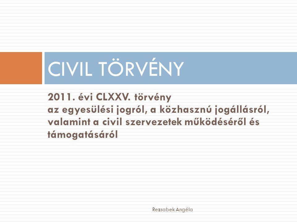 2011. évi CLXXV. törvény az egyesülési jogról, a közhasznú jogállásról, valamint a civil szervezetek működéséről és támogatásáról CIVIL TÖRVÉNY Rezsab