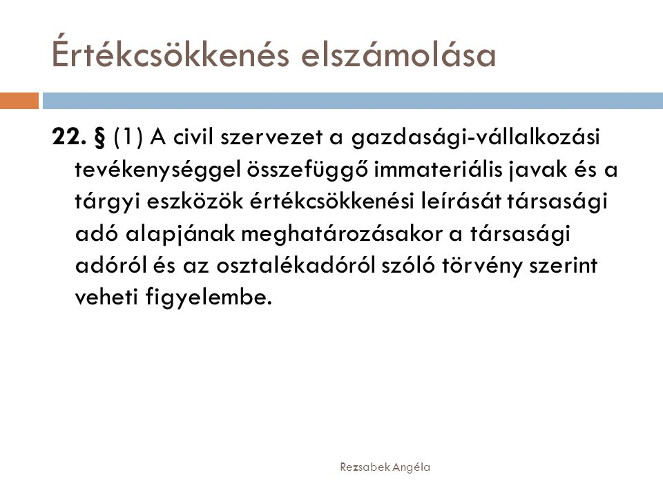 Értékcsökkenés elszámolása Rezsabek Angéla 22. § (1) A civil szervezet a gazdasági-vállalkozási tevékenységgel összefüggő immateriális javak és a tárg