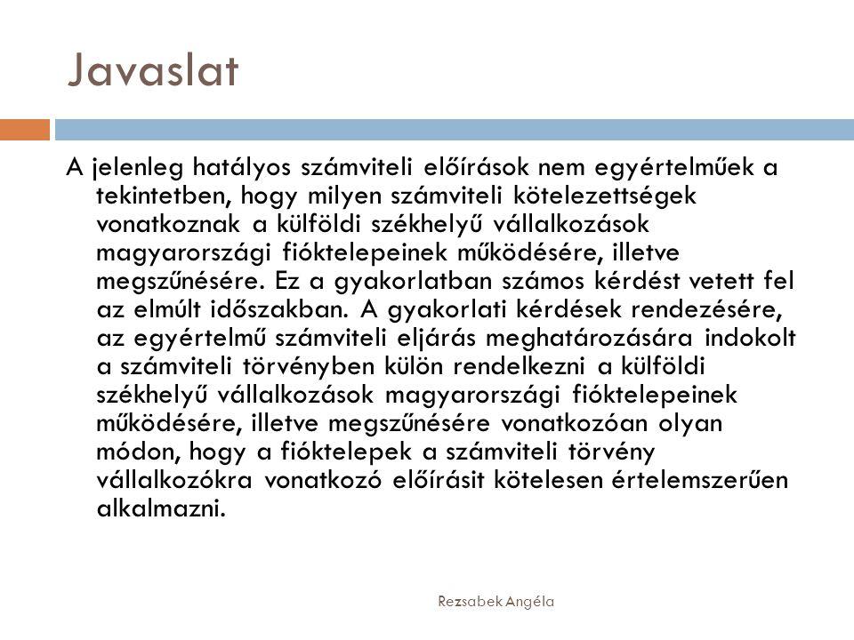 Javaslat A jelenleg hatályos számviteli előírások nem egyértelműek a tekintetben, hogy milyen számviteli kötelezettségek vonatkoznak a külföldi székhelyű vállalkozások magyarországi fióktelepeinek működésére, illetve megszűnésére.