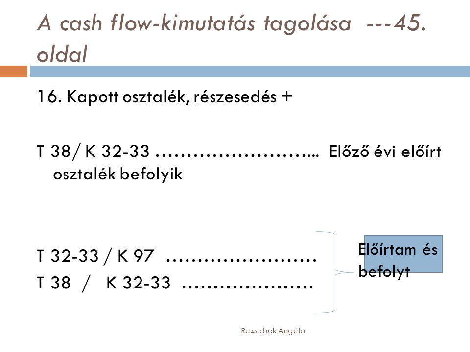 A cash flow-kimutatás tagolása ---45. oldal Rezsabek Angéla 16. Kapott osztalék, részesedés + T 38/ K 32-33 ……………………... Előző évi előírt osztalék befo