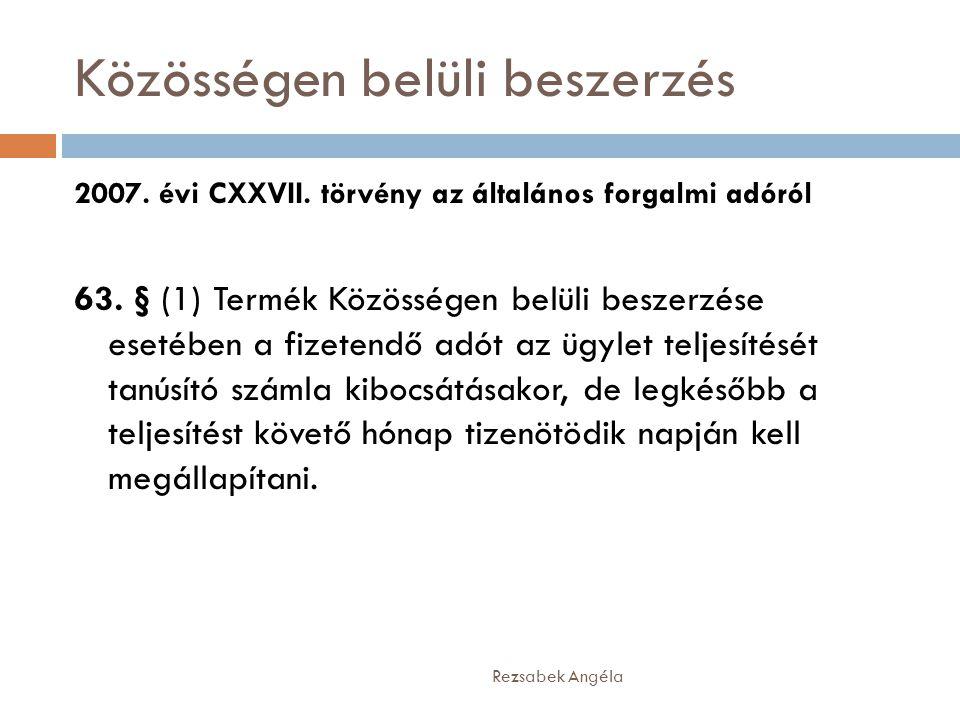 Közösségen belüli beszerzés Rezsabek Angéla 2007. évi CXXVII. törvény az általános forgalmi adóról 63. § (1) Termék Közösségen belüli beszerzése eseté