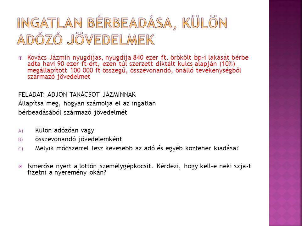 Kovács Jázmin nyugdíjas, nyugdíja 840 ezer ft, örökölt bp-i lakását bérbe adta havi 90 ezer ft-ért, ezen túl szerzett diktált kulcs alapján (10%) megállapított 100 000 ft összegű, összevonandó, önálló tevékenységből származó jövedelmet FELADAT: ADJON TANÁCSOT JÁZMINNAK Állapítsa meg, hogyan számolja el az ingatlan bérbeadásából származó jövedelmét A) Külön adózóan vagy B) összevonandó jövedelemként C) Melyik módszerrel lesz kevesebb az adó és egyéb közteher kiadása.
