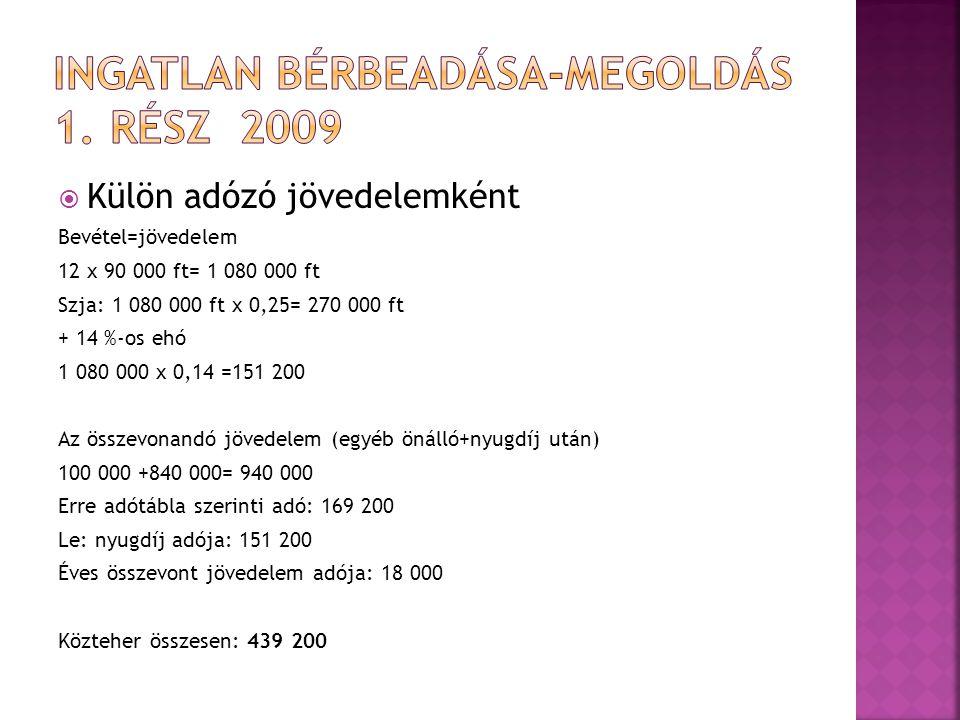  Külön adózó jövedelemként Bevétel=jövedelem 12 x 90 000 ft= 1 080 000 ft Szja: 1 080 000 ft x 0,25= 270 000 ft + 14 %-os ehó 1 080 000 x 0,14 =151 200 Az összevonandó jövedelem (egyéb önálló+nyugdíj után) 100 000 +840 000= 940 000 Erre adótábla szerinti adó: 169 200 Le: nyugdíj adója: 151 200 Éves összevont jövedelem adója: 18 000 Közteher összesen: 439 200
