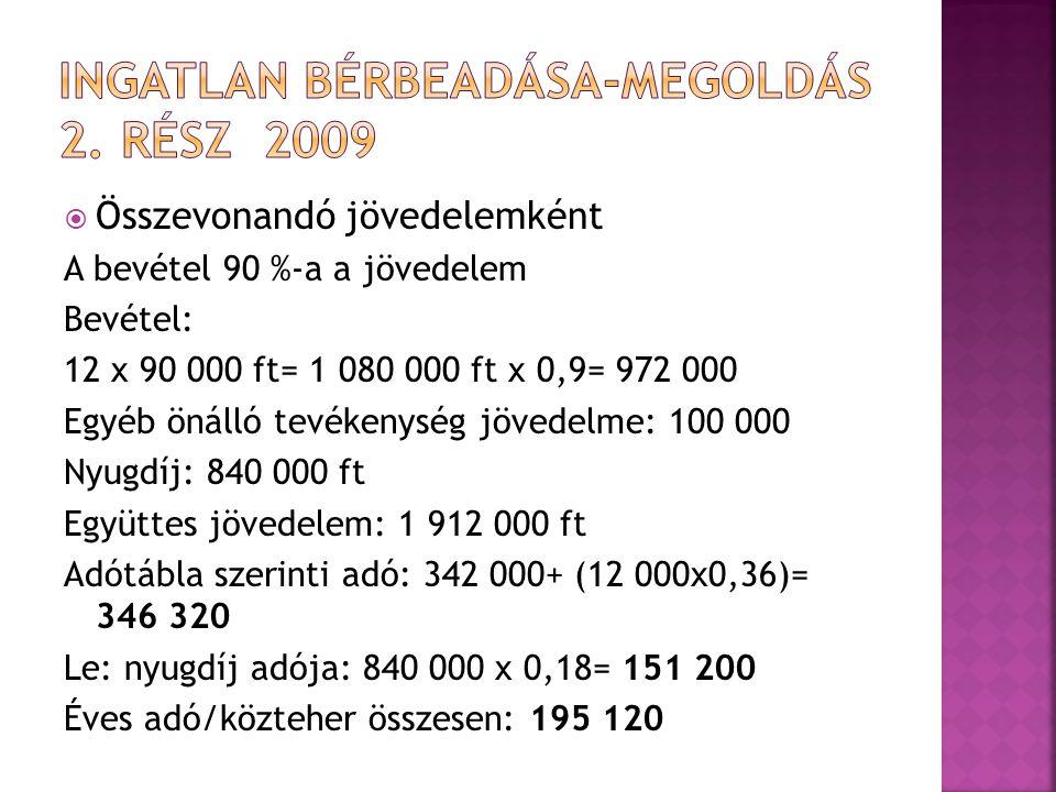  Összevonandó jövedelemként A bevétel 90 %-a a jövedelem Bevétel: 12 x 90 000 ft= 1 080 000 ft x 0,9= 972 000 Egyéb önálló tevékenység jövedelme: 100 000 Nyugdíj: 840 000 ft Együttes jövedelem: 1 912 000 ft Adótábla szerinti adó: 342 000+ (12 000x0,36)= 346 320 Le: nyugdíj adója: 840 000 x 0,18= 151 200 Éves adó/közteher összesen: 195 120