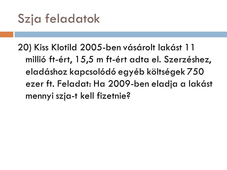 Szja feladatok 20) Kiss Klotild 2005-ben vásárolt lakást 11 millió ft-ért, 15,5 m ft-ért adta el. Szerzéshez, eladáshoz kapcsolódó egyéb költségek 750