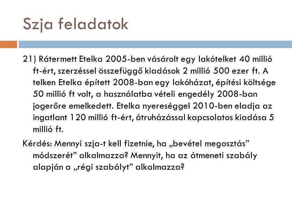 Szja feladatok 21) Rátermett Etelka 2005-ben vásárolt egy lakótelket 40 millió ft-ért, szerzéssel összefüggő kiadások 2 millió 500 ezer ft. A telken E