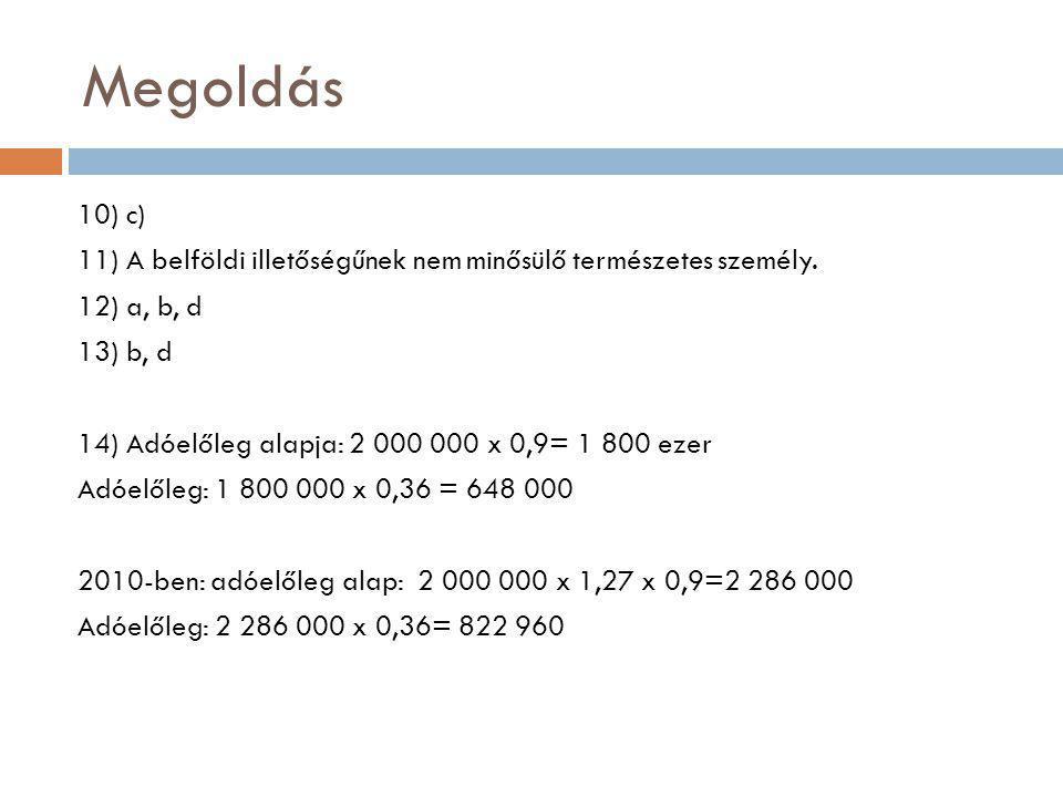 Megoldás 10) c) 11) A belföldi illetőségűnek nem minősülő természetes személy. 12) a, b, d 13) b, d 14) Adóelőleg alapja: 2 000 000 x 0,9= 1 800 ezer