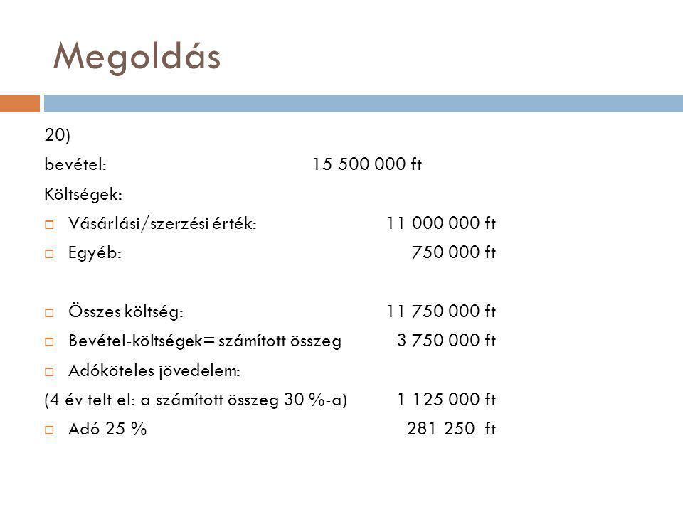 Megoldás 20) bevétel: 15 500 000 ft Költségek:  Vásárlási/szerzési érték: 11 000 000 ft  Egyéb: 750 000 ft  Összes költség: 11 750 000 ft  Bevétel