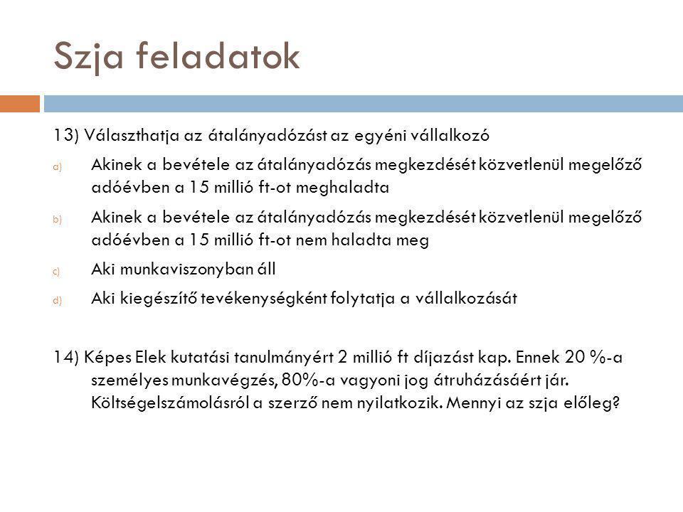 Szja feladatok 13) Választhatja az átalányadózást az egyéni vállalkozó a) Akinek a bevétele az átalányadózás megkezdését közvetlenül megelőző adóévben