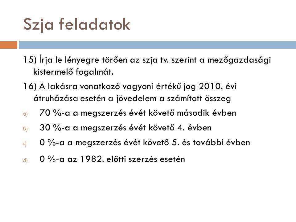 Szja feladatok 15) Írja le lényegre törően az szja tv. szerint a mezőgazdasági kistermelő fogalmát. 16) A lakásra vonatkozó vagyoni értékű jog 2010. é