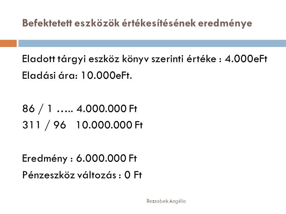 Befektetett eszközök értékesítésének eredménye Rezsabek Angéla Eladott tárgyi eszköz könyv szerinti értéke : 4.000eFt Eladási ára: 10.000eFt. 86 / 1 …
